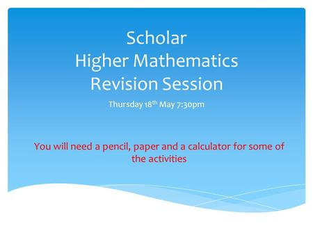 Scholar Higher Mathematics Revision Session Thursday 18 th May 7:30pm You will need a pencil, paper and a calculator for some of the activities.