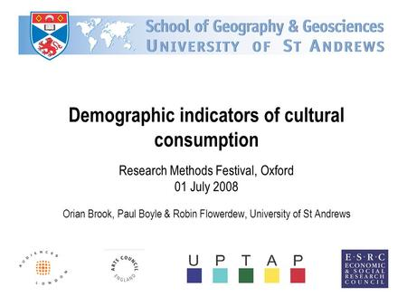 Demographic indicators of cultural consumption Research Methods Festival, Oxford 01 July 2008 Orian Brook, Paul Boyle & Robin Flowerdew, University of.