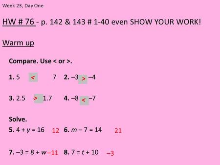 HW # 76 - p. 142 & 143 # 1-40 even SHOW YOUR WORK! Warm up Week 23, Day One Compare. Use. 1. 5 72. –3 –4 3. 2.5 –2.1.74. –8 –7 Solve. 5. 4 + y = 166. m.