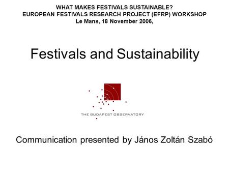 Festivals and Sustainability Communication presented by János Zoltán Szabó WHAT MAKES FESTIVALS SUSTAINABLE? EUROPEAN FESTIVALS RESEARCH PROJECT (EFRP)