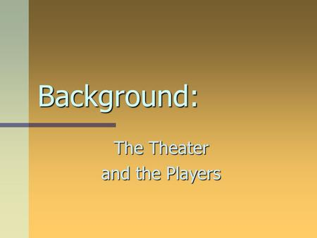 Background: The Theater and the Players. Before there were theaters… Acting was originally a transient endeavor. In other words, it was like the circus.