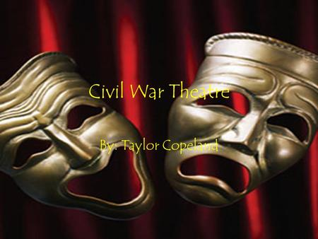 Civil War Theatre By: Taylor Copeland. Theater During the Civil War Prior to the Civil War, America was already displaying characteristics of Europe.