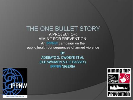 THE ONE BULLET STORY A PROJECT OF: AIMING FOR PREVENTION: An IPPNW campaign on the public health consequences of armed violence.