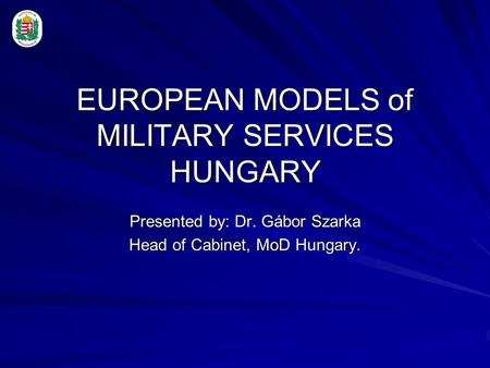 EUROPEAN MODELS of MILITARY SERVICES HUNGARY Presented by: Dr. Gábor Szarka Head of Cabinet, MoD Hungary.