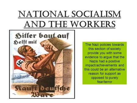 National Socialism and the workers The Nazi policies towards this section of society provide you with some evidence to argue that the Nazis had a positive.