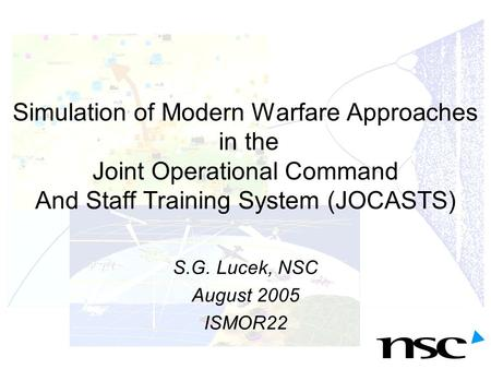 Simulation of Modern Warfare Approaches in the Joint Operational Command And Staff Training System (JOCASTS) S.G. Lucek, NSC August 2005 ISMOR22.