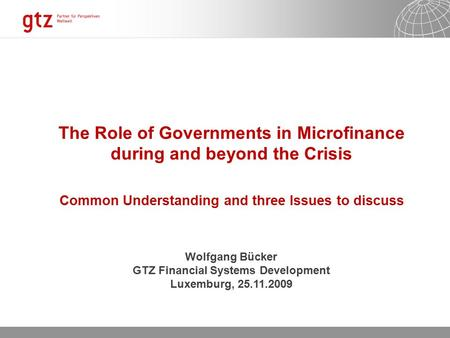 06.10.2015 Seite 1 The Role of Governments in Microfinance during and beyond the Crisis Common Understanding and three Issues to discuss Wolfgang Bücker.