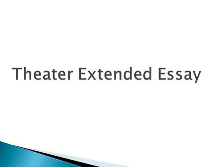  An extended essay in theatre provides students with an opportunity: ◦ to undertake independent research into a topic of their choice ◦ to apply a range.