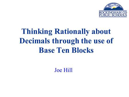 Thinking Rationally about Decimals through the use of Base Ten Blocks Joe Hill.