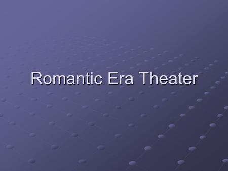 Romantic Era Theater. Romantic Era Plays Romantic Plays, old and new, tended to appeal to emotions rather than intellect. Special effects therefore focused.
