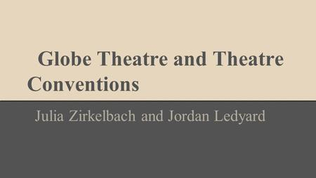 Globe Theatre and Theatre Conventions Julia Zirkelbach and Jordan Ledyard.
