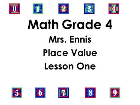 Math Grade 4 Mrs. Ennis Place Value Lesson One. Objective: -Read and write multi-digit whole numbers using base- ten numerals, number names, and expanded.