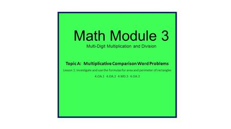 Math Module 3 Multi-Digit Multiplication and Division Topic A: Multiplicative Comparison Word Problems Lesson 1: Investigate and use the formulas for.