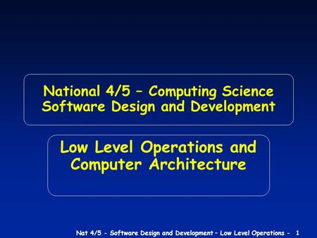 Nat 4/5 - Software Design and Development – <strong>Low</strong> <strong>Level</strong> Operations - 1 National 4/5 – <strong>Computing</strong> Science Software Design and Development <strong>Low</strong> <strong>Level</strong> Operations.