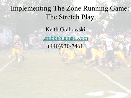 Implementing the Zone Running Game: The Stretch Play Implementing The Zone Running Game: The Stretch Play Keith Grabowski (440)930-7461.