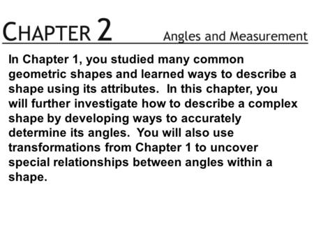 In Chapter 1, you studied many common geometric shapes and learned ways to describe a shape using its attributes. In this chapter, you will further investigate.