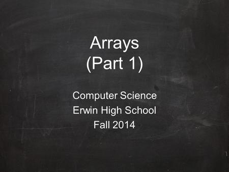 Arrays (Part 1) Computer Science Erwin High School Fall 2014.