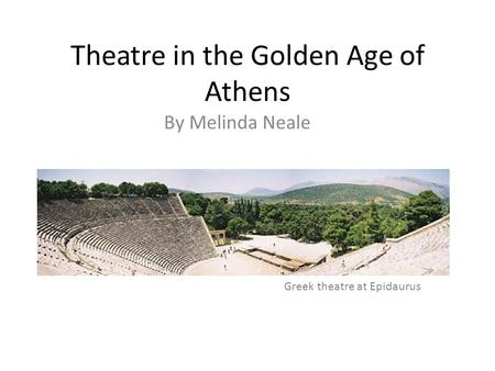 Theatre in the Golden Age of Athens By Melinda Neale Greek theatre at Epidaurus.