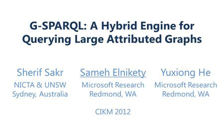 G-SPARQL: A Hybrid Engine for Querying Large Attributed Graphs Sherif SakrSameh ElniketyYuxiong He NICTA & UNSW Sydney, Australia Microsoft Research Redmond,