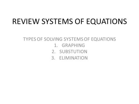 REVIEW SYSTEMS OF EQUATIONS TYPES OF SOLVING SYSTEMS OF EQUATIONS 1.GRAPHING 2.SUBSTUTION 3.ELIMINATION.