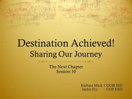 Destination Achieved! Sharing Our Journey The Next Chapter Session 10 Barbara Mick COOR ISD Jackie Fry COP ESD.