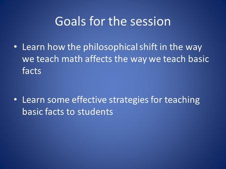 Goals for the session Learn how the philosophical shift in the way we teach math affects the way we teach basic facts Learn some effective strategies for.