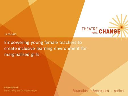 Empowering young female teachers to create inclusive learning environment for marginalised girls 17.09.2015 Fiona Morrell Fundraising and Grants Manager.