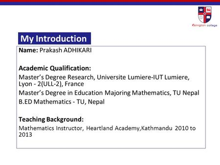 My Introduction Name: Prakash ADHIKARI Academic Qualification: Master's Degree Research, Universite Lumiere-IUT Lumiere, Lyon - 2(ULL-2), France Master's.