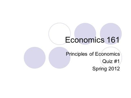 Economics 161 Principles of Economics Quiz #1 Spring 2012.