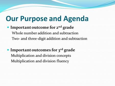 Our Purpose and Agenda Important outcome for 2 nd grade Whole number addition and subtraction Two- and three-digit addition and subtraction Important outcomes.