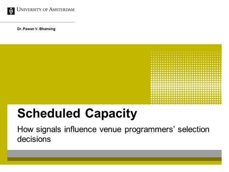 Scheduled Capacity How signals influence venue programmers' selection decisions Dr. Pawan V. Bhansing.