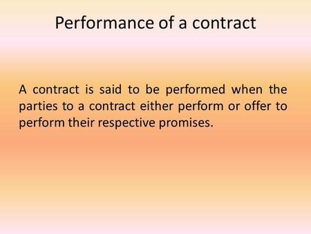 Performance of a contract A contract is said to be performed when the parties to a contract either perform or offer to perform their respective promises.