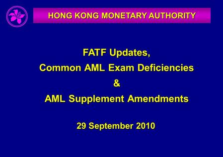 HONG KONG MONETARY AUTHORITY FATF Updates, Common AML Exam Deficiencies & AML Supplement Amendments 29 September 2010.