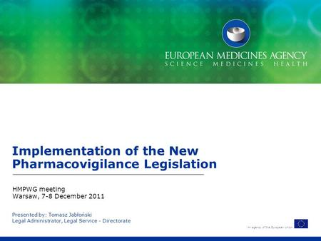 An agency of the European Union Presented by: Tomasz Jabłoński Legal Administrator, Legal Service - Directorate Implementation of the New Pharmacovigilance.