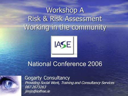 Workshop A Risk & Risk Assessment Working in the community Gogarty Consultancy Providing Social Work, Training and Consultancy Services 087 2673263