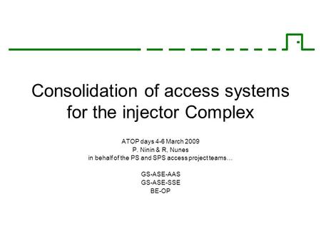 Consolidation of access systems for the injector Complex ATOP days 4-6 March 2009 P. Ninin & R, Nunes in behalf of the PS and SPS access project teams…