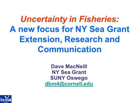 Uncertainty in Fisheries: A new focus for NY Sea Grant Extension, Research and Communication Dave MacNeill NY Sea Grant SUNY Oswego