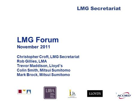 With LMG Secretariat LMG Forum November 2011 Christopher Croft, LMG Secretariat Rob Gillies, LMA Trevor Maddison, Lloyd's Colin Smith, Mitsui Sumitomo.