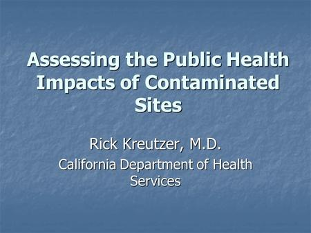 Assessing the Public Health Impacts of Contaminated Sites Rick Kreutzer, M.D. California Department of Health Services.