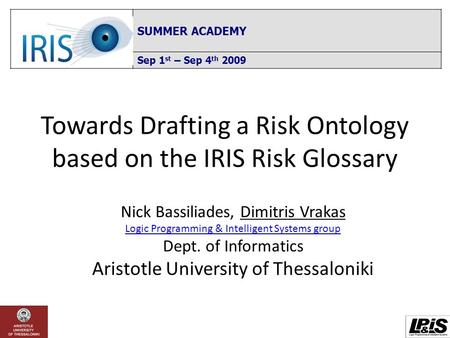 Towards Drafting a Risk Ontology based on the IRIS Risk Glossary SUMMER ACADEMY Sep 1 st – Sep 4 th 2009 Nick Bassiliades, Dimitris Vrakas Logic Programming.