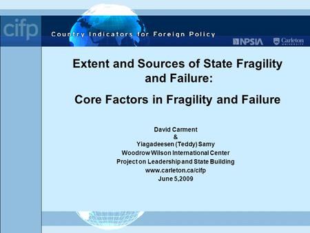 Extent and Sources of State Fragility and Failure: Core Factors in Fragility and Failure David Carment & Yiagadeesen (Teddy) Samy Woodrow Wilson International.