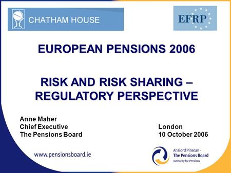 Anne Maher Chief Executive London The Pensions Board 10 October 2006 EUROPEAN PENSIONS 2006 RISK AND RISK SHARING – REGULATORY PERSPECTIVE.