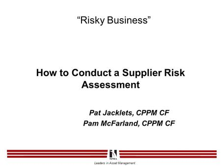 "Leaders in Asset Management How to Conduct a Supplier Risk Assessment Pat Jacklets, CPPM CF Pam McFarland, CPPM CF ""Risky Business"""