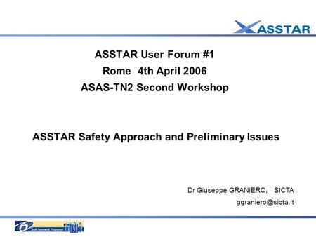 ASSTAR User Forum #1 Rome 4th April 2006 ASAS-TN2 Second Workshop ASSTAR Safety Approach and Preliminary Issues Dr Giuseppe GRANIERO, SICTA