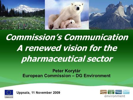 Commission's Communication A renewed vision for the pharmaceutical sector Peter Korytár European Commission – DG Environment Uppsala, 11 November 2009.