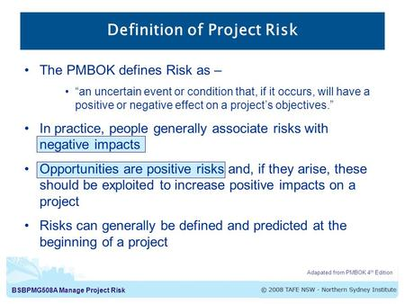 "BSBPMG508A Manage Project Risk The PMBOK defines Risk as – ""an uncertain event or condition that, if it occurs, will have a positive or negative effect."