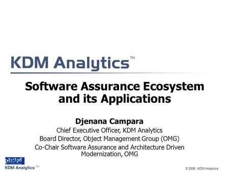 ™ ™ © 2006, KDM Analytics Software Assurance Ecosystem and its Applications Djenana Campara Chief Executive Officer, KDM Analytics Board Director, Object.