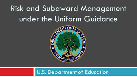 Risk and Subaward Management under the Uniform Guidance U.S. Department of Education.
