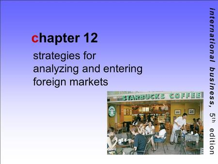 International business, 5 th edition chapter 12 strategies for analyzing and entering foreign markets.