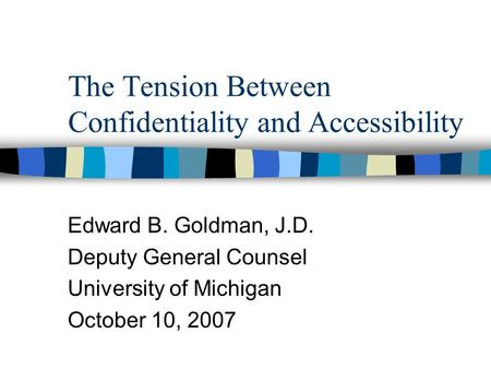 The Tension Between Confidentiality and Accessibility Edward B. Goldman, J.D. Deputy General Counsel University of Michigan October 10, 2007.